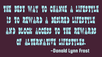 The best way to change a lifestyle is to reward a desired lifestyle and block access to the rewards
