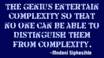 The genius entertain complexity so that no one can be able to distinguish them from complexity.