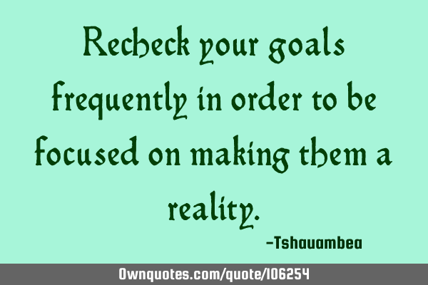 Recheck your goals frequently in order to be focused on making them a