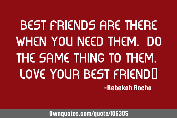 Best friends are there when you need them. Do the same thing to them. Love your Best Friend""