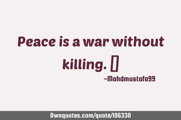 Peace is a war without killing. ‎