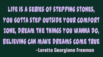 Life is a series of stepping stones, you gotta step outside your comfort zone, dream the things you