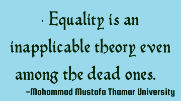 Equality is an inapplicable theory even among the dead ones. ‎