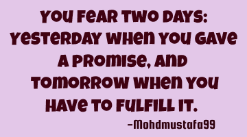 You fear two days: Yesterday when you gave a promise, and ‎tomorrow when you have to fulfill it. �