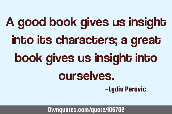 A good book gives us insight into its characters; a great book gives us insight into