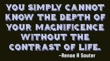 You simply cannot know the depth of your magnificence without the contrast of life.
