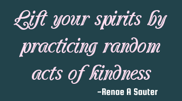 Lift your spirits by practicing random acts of kindness