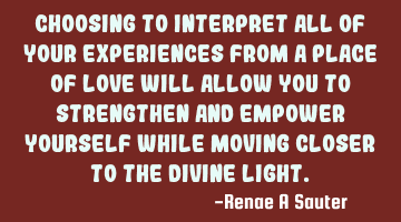Choosing to interpret all of your experiences from a place of love will allow you to strengthen and