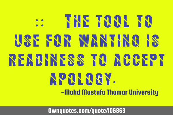 ‎•‎ The tool to use for wanting is readiness to accept apology.‎
