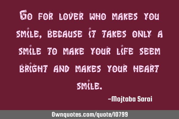 Go for lover who makes you smile, because it takes only a smile to make your life seem bright and