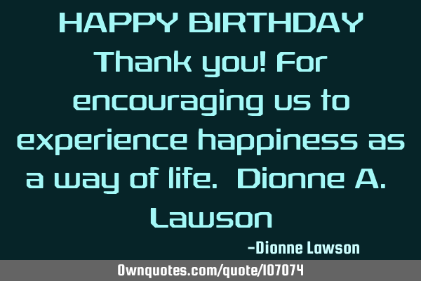 HAPPY BIRTHDAY Thank you! For encouraging us to experience happiness as a way of life. Dionne A. L