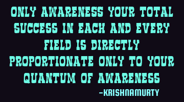 ONLY AWARENESS, Your total success in each and every field is directly proportional to your quantum
