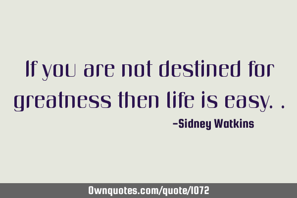 If you are not destined for greatness then life is