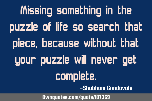 Missing something in the puzzle of life so search that piece, because without that your puzzle will
