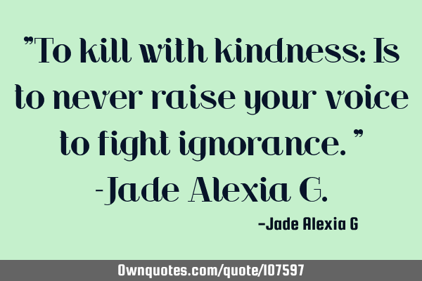 """To kill with kindness: Is to never raise your voice to fight ignorance."" -Jade Alexia G"