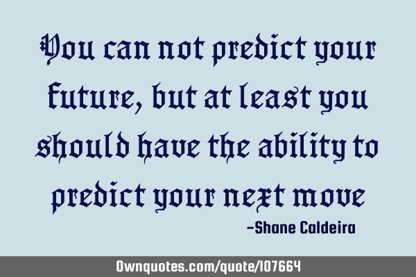 You can not predict your future, but at least you should have the ability to predict your next