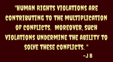 Human Rights violations are contributing to the multiplication of conflicts. Moreover, such