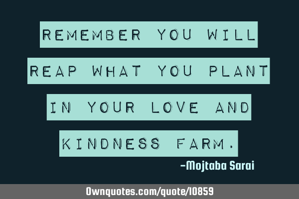 Remember you will reap what you plant in your love and kindness
