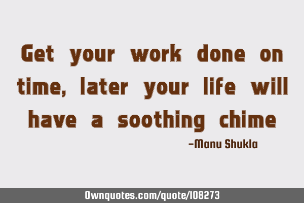 Get your work done on time, later your life will have a soothing chime