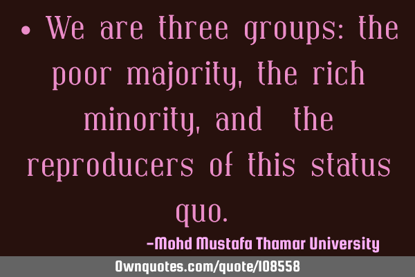 • We are three groups: the poor majority, the rich minority, and ‎the reproducers of this