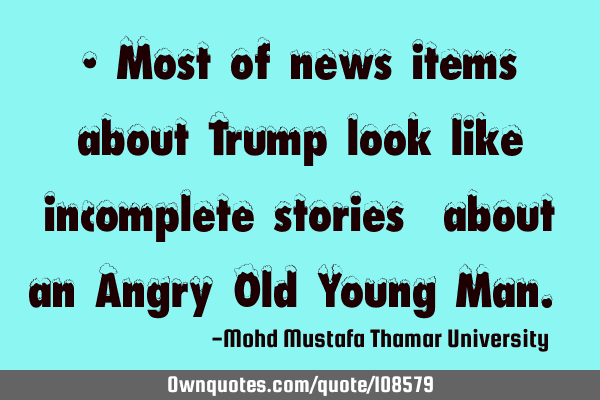• Most of news items about Trump look like incomplete stories ‎about an Angry Old Young Man.‎