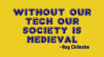 Without our tech our society is medieval