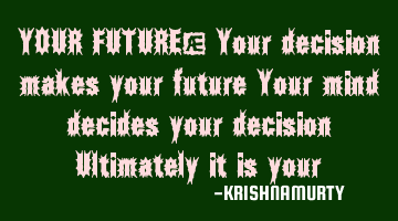 YOUR FUTURE: Your decision makes your future  Your mind decides your decision,  Ultimately it is