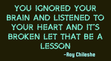 You ignored your brain and listened to your heart and it