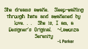 She dreams awake. Sleep-walking through hate and awakened by love.. She is, I am, a Designer