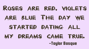 Roses are red, violets are blue, The day we started dating all my dreams came true.