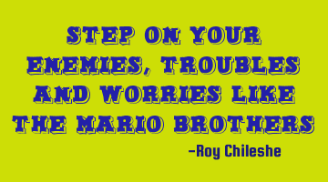 Step on your enemies,troubles and worries like the Mario Brothers