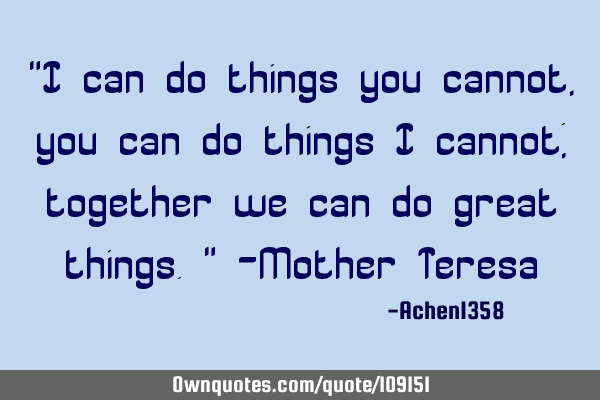 """I can do things you cannot, you can do things I cannot; together we can do great things."" -Mother T"