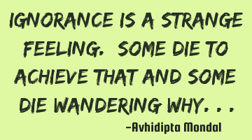 Ignorance is a strange feeling. Some die to achieve that and some die wandering why...