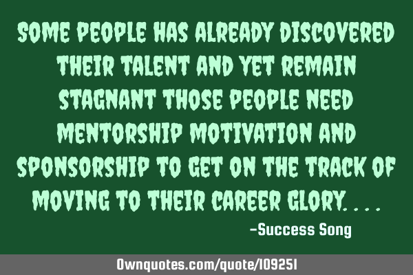 Some people has already discovered their talent and yet remain stagnant those people need