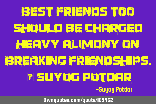 Best Friends too should be charged heavy Alimony on breaking friendships. ~ Suyog P