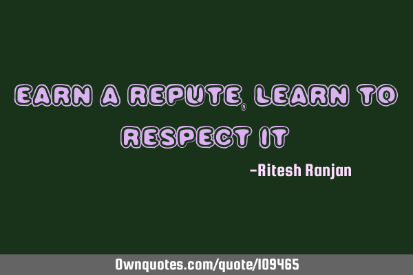 Earn a repute, Learn to respect