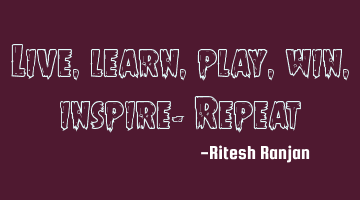 Live, learn, play, win, inspire- Repeat