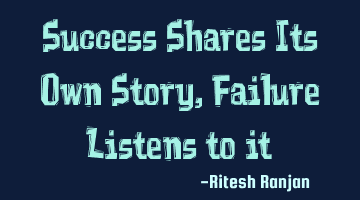 Success Shares Its Own Story, Failure Listens to it