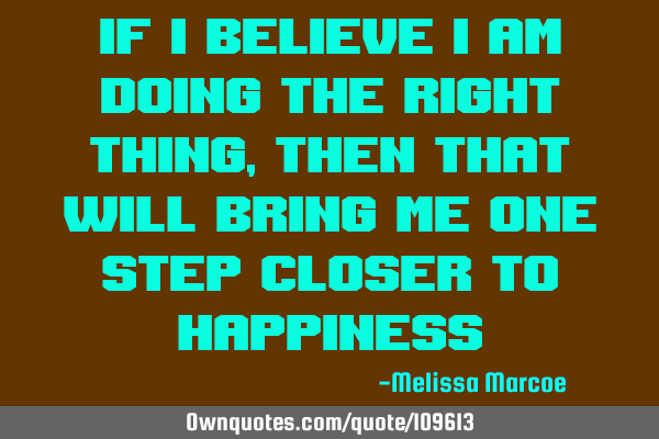 If I believe I am doing the right thing, then that will bring me one step closer to