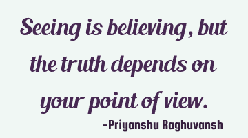 Seeing is believing, but the truth depends on your point of view.