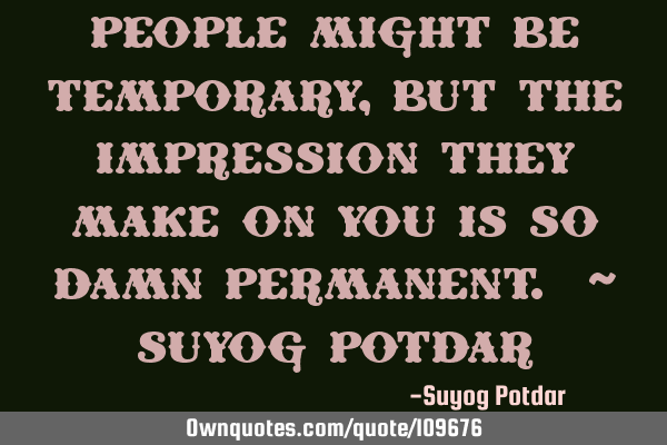 People might be temporary, but the impression they make on you is so damn Permanent. ~ Suyog P