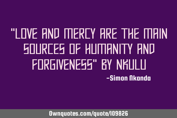 """Love and mercy are the main sources of humanity and forgiveness"" by"