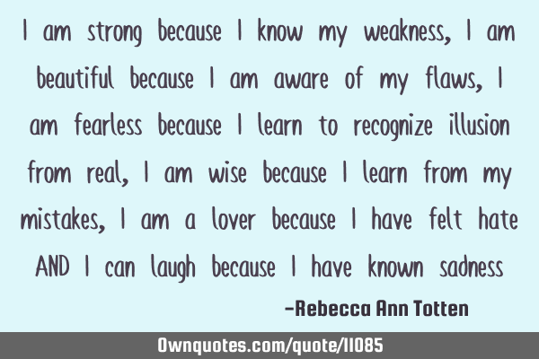 I am strong because I know my weakness, I am beautiful because I am aware of my flaws, I am