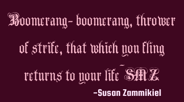 Boomerang- boomerang, thrower of strife, that which you fling returns to your life~SMZ