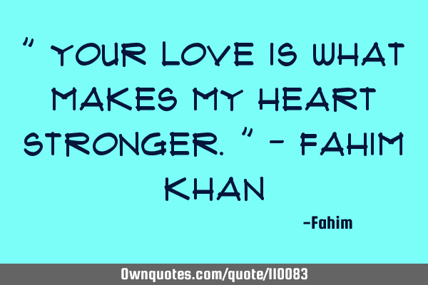 """ Your love is what makes my heart stronger."" - Fahim"