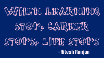 when learning stops, career stops, life stops