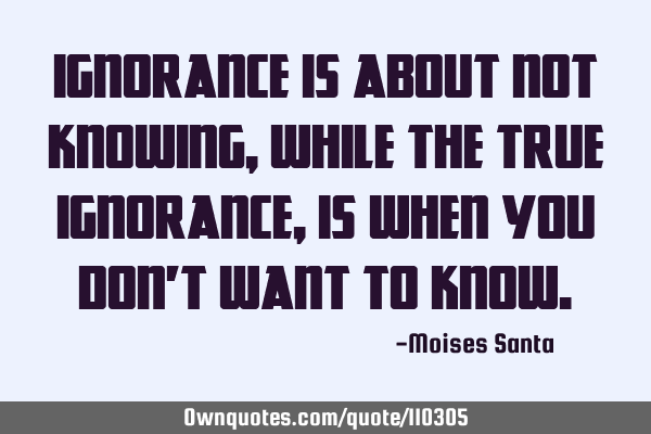 Ignorance is about not knowing, while the true ignorance, is when you don