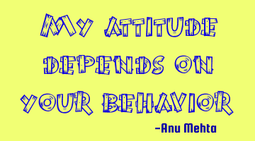 My attitude depends on your behavior