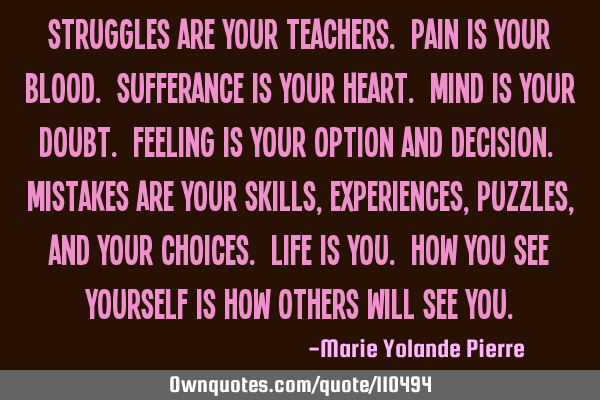 Struggles are your teachers. Pain is your blood. Sufferance is your heart. Mind is your doubt. F
