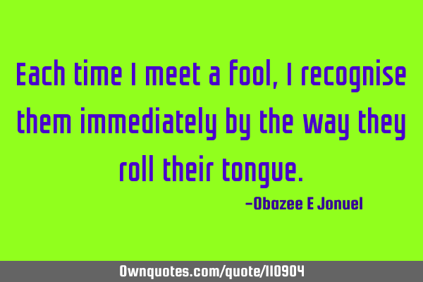 Each time I meet a fool, I recognise them immediately by the way they roll their